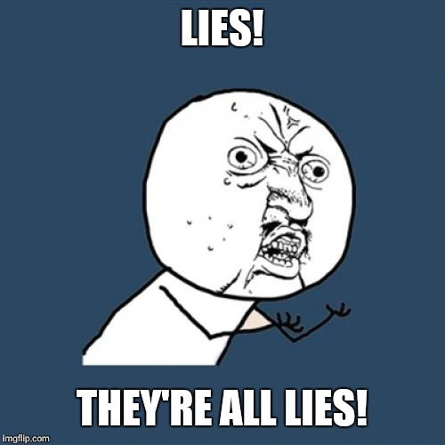 Y U No Meme | LIES! THEY'RE ALL LIES! | image tagged in memes,y u no | made w/ Imgflip meme maker