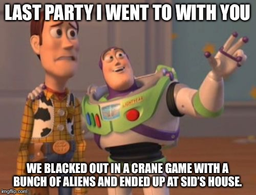 X, X Everywhere Meme | LAST PARTY I WENT TO WITH YOU WE BLACKED OUT IN A CRANE GAME WITH A BUNCH OF ALIENS AND ENDED UP AT SID'S HOUSE. | image tagged in memes,woody,buzz | made w/ Imgflip meme maker