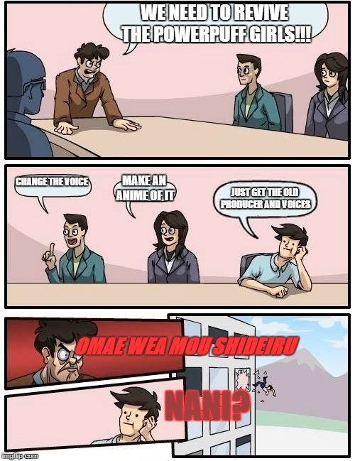 Boardroom Meeting Suggestion Meme | WE NEED TO REVIVE THE POWERPUFF GIRLS!!! CHANGE THE VOICE MAKE AN ANIME OF IT JUST GET THE OLD PRODUCER AND VOICES OMAE WEA MOU SHIDEIRU NAN | image tagged in memes,boardroom meeting suggestion | made w/ Imgflip meme maker