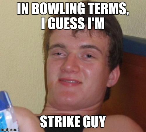 10 Guy Meme | IN BOWLING TERMS, I GUESS I'M STRIKE GUY | image tagged in memes,10 guy | made w/ Imgflip meme maker