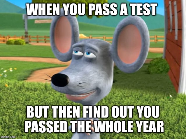 WHEN YOU PASS A TEST BUT THEN FIND OUT YOU PASSED THE WHOLE YEAR | image tagged in memes | made w/ Imgflip meme maker