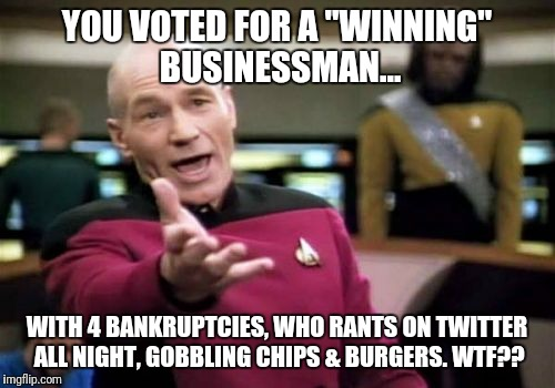 "Picard Wtf Meme | YOU VOTED FOR A ""WINNING"" BUSINESSMAN... WITH 4 BANKRUPTCIES, WHO RANTS ON TWITTER ALL NIGHT, GOBBLING CHIPS & BURGERS. WTF?? 