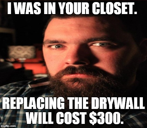I WAS IN YOUR CLOSET. REPLACING THE DRYWALL WILL COST $300. | made w/ Imgflip meme maker