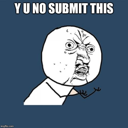 Y U No Meme | Y U NO SUBMIT THIS | image tagged in memes,y u no | made w/ Imgflip meme maker