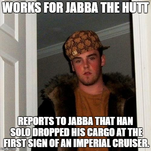 Scumbag Steve Meme | WORKS FOR JABBA THE HUTT REPORTS TO JABBA THAT HAN SOLO DROPPED HIS CARGO AT THE FIRST SIGN OF AN IMPERIAL CRUISER. | image tagged in memes,scumbag steve | made w/ Imgflip meme maker
