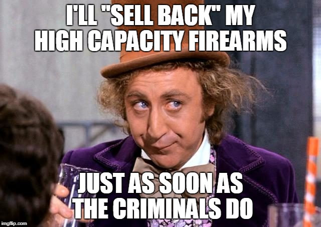 "I'LL ""SELL BACK"" MY HIGH CAPACITY FIREARMS JUST AS SOON AS THE CRIMINALS DO 