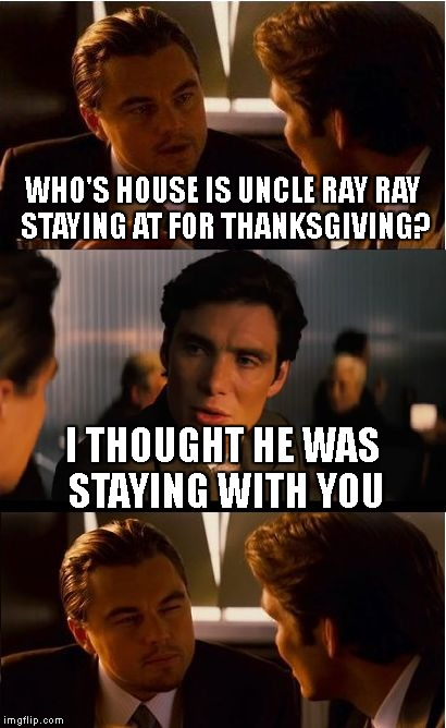 Inception Meme | WHO'S HOUSE IS UNCLE RAY RAY STAYING AT FOR THANKSGIVING? I THOUGHT HE WAS STAYING WITH YOU | image tagged in memes,inception | made w/ Imgflip meme maker