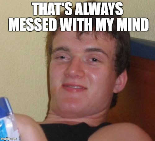 10 Guy Meme | THAT'S ALWAYS MESSED WITH MY MIND | image tagged in memes,10 guy | made w/ Imgflip meme maker
