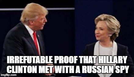 Comrade Trump  | IRREFUTABLE PROOF THAT HILLARY CLINTON MET WITH A RUSSIAN SPY | image tagged in donald trump,hillary clinton,rnc,dnc | made w/ Imgflip meme maker