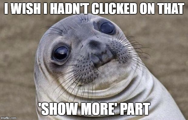 Awkward Moment Sealion Meme | I WISH I HADN'T CLICKED ON THAT 'SHOW MORE' PART | image tagged in memes,awkward moment sealion | made w/ Imgflip meme maker