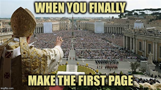 WHEN YOU FINALLY MAKE THE FIRST PAGE | image tagged in memes,funny,first page,imgflip,the pope | made w/ Imgflip meme maker