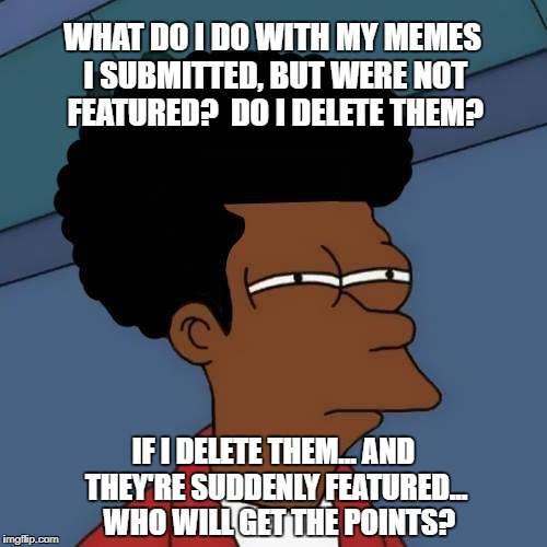 Do they go into a pool? | WHAT DO I DO WITH MY MEMES I SUBMITTED, BUT WERE NOT FEATURED?  DO I DELETE THEM? IF I DELETE THEM... AND THEY'RE SUDDENLY FEATURED...  WHO  | image tagged in black fry day,points,delete,memes,featured,imgflip | made w/ Imgflip meme maker