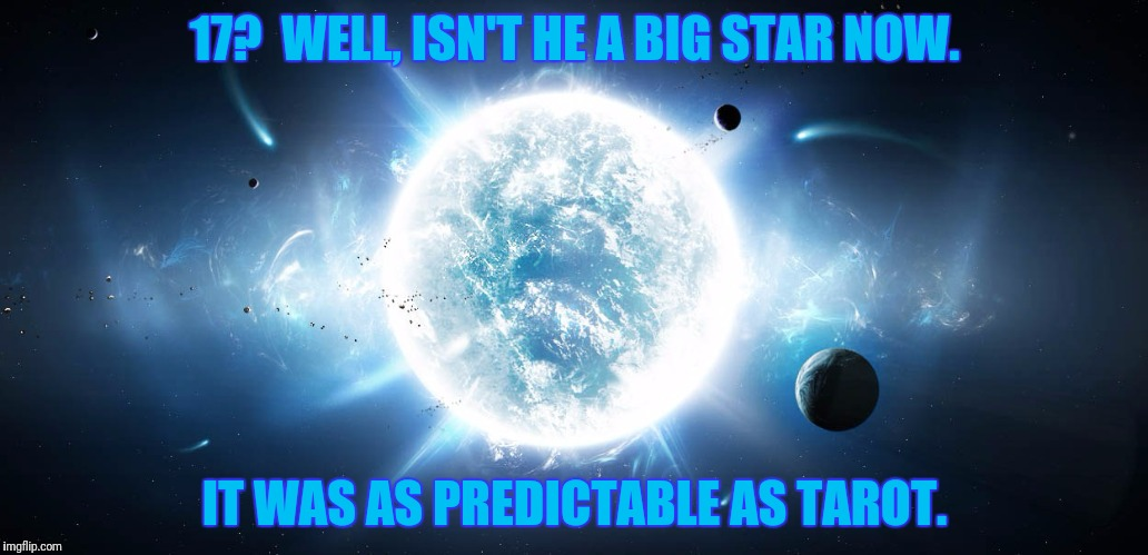 17?  WELL, ISN'T HE A BIG STAR NOW. IT WAS AS PREDICTABLE AS TAROT. | made w/ Imgflip meme maker