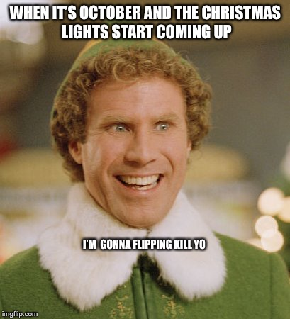 Buddy The Elf Meme | WHEN IT'S OCTOBER AND THE CHRISTMAS LIGHTS START COMING UP I'M  GONNA FLIPPING KILL YO | image tagged in memes,buddy the elf | made w/ Imgflip meme maker