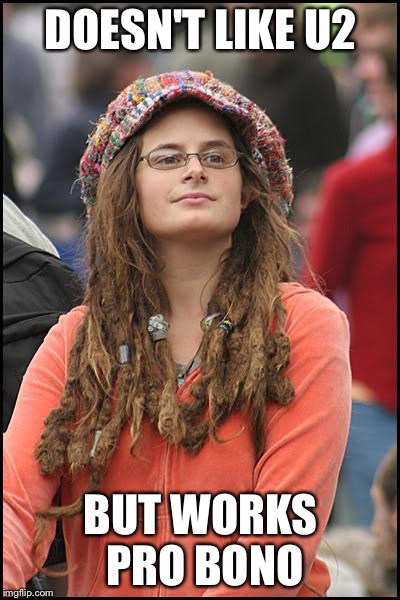 College Liberal Meme | DOESN'T LIKE U2 BUT WORKS PRO BONO | image tagged in memes,college liberal | made w/ Imgflip meme maker