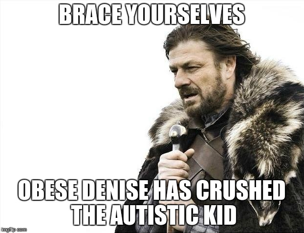 Brace Yourselves X is Coming Meme | BRACE YOURSELVES OBESE DENISE HAS CRUSHED THE AUTISTIC KID | image tagged in memes,brace yourselves x is coming | made w/ Imgflip meme maker