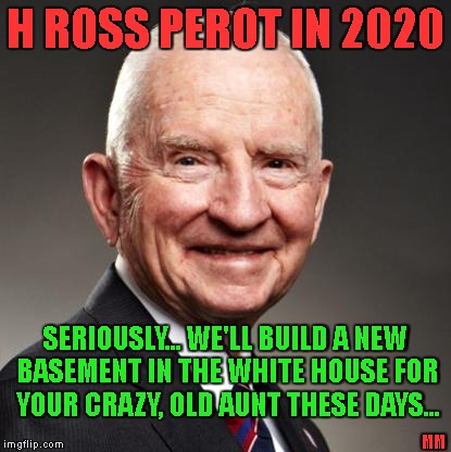 Perot in 2020. Crazy isn't crazy anymore... | H ROSS PEROT IN 2020 SERIOUSLY... WE'LL BUILD A NEW BASEMENT IN THE WHITE HOUSE FOR YOUR CRAZY, OLD AUNT THESE DAYS... MM | image tagged in perot,2020,president,trump,crazy,batshit | made w/ Imgflip meme maker