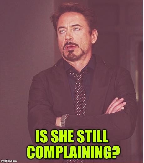 Face You Make Robert Downey Jr Meme | IS SHE STILL COMPLAINING? | image tagged in memes,face you make robert downey jr | made w/ Imgflip meme maker