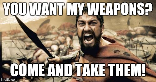 Sparta Leonidas Meme | YOU WANT MY WEAPONS? COME AND TAKE THEM! | image tagged in memes,sparta leonidas,2nd amendment,come and take them | made w/ Imgflip meme maker