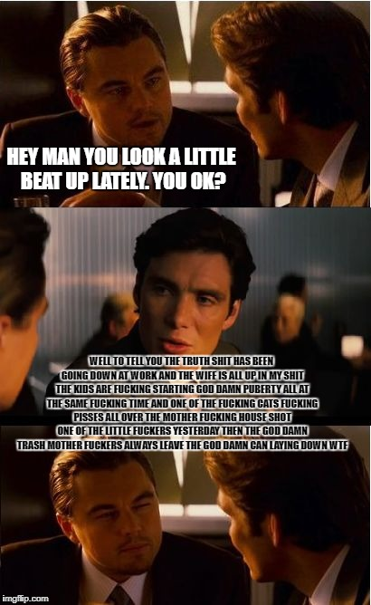 Inception Meme | HEY MAN YOU LOOK A LITTLE BEAT UP LATELY. YOU OK? WELL TO TELL YOU THE TRUTH SHIT HAS BEEN GOING DOWN AT WORK AND THE WIFE IS ALL UP IN MY S | image tagged in memes,inception | made w/ Imgflip meme maker