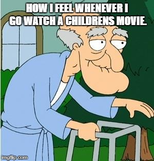Herbert The Pervert | HOW I FEEL WHENEVER I GO WATCH A CHILDRENS MOVIE. | image tagged in herbert the pervert | made w/ Imgflip meme maker