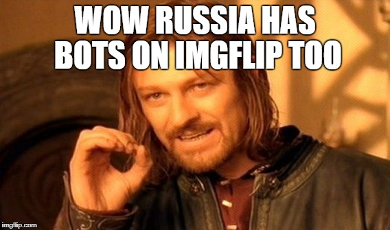 One Does Not Simply Meme | WOW RUSSIA HAS BOTS ON IMGFLIP TOO | image tagged in memes,one does not simply | made w/ Imgflip meme maker