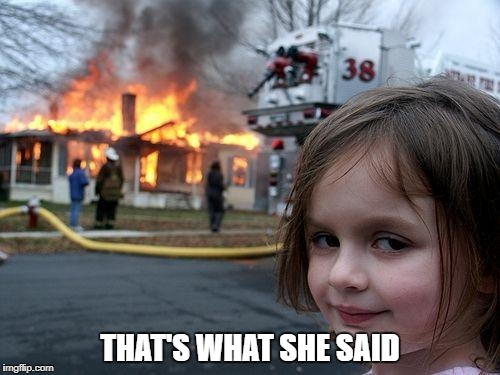 Disaster Girl | THAT'S WHAT SHE SAID | image tagged in memes,disaster girl,that's what she said | made w/ Imgflip meme maker