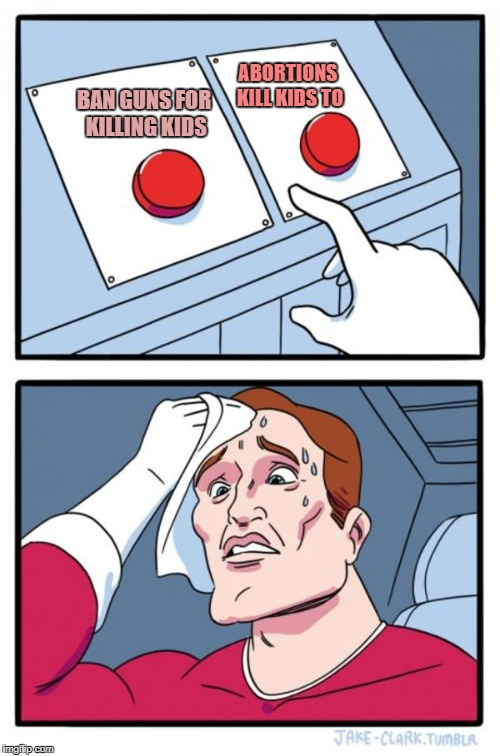 Two Buttons Meme | BAN GUNS FOR KILLING KIDS ABORTIONS KILL KIDS TO | image tagged in memes,two buttons | made w/ Imgflip meme maker