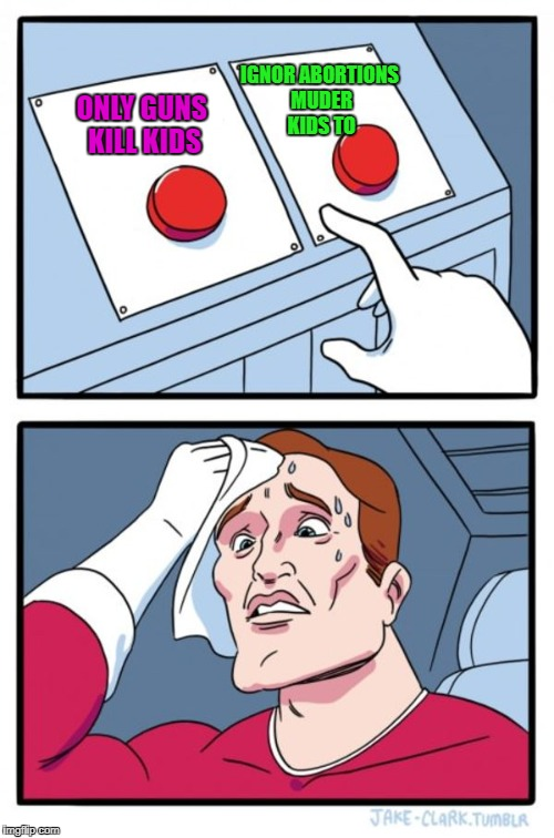 Two Buttons Meme | ONLY GUNS KILL KIDS IGNOR ABORTIONS MUDER KIDS TO | image tagged in memes,two buttons | made w/ Imgflip meme maker