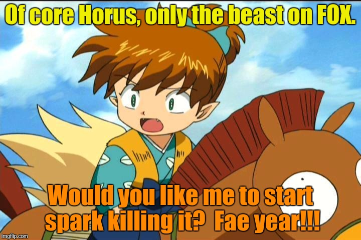 Of core Horus, only the beast on FOX. Would you like me to start spark killing it?  Fae year!!! | made w/ Imgflip meme maker