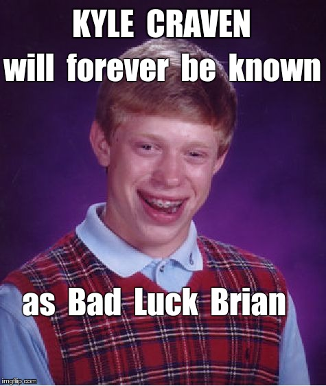 Kyle Craven a/k/a Bad Luck Brian | KYLE  CRAVEN will  forever  be  known as  Bad  Luck  Brian | image tagged in memes,bad luck brian | made w/ Imgflip meme maker