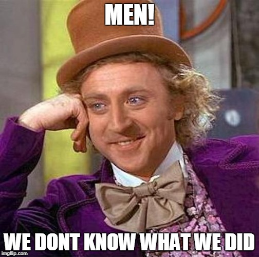 Creepy Condescending Wonka Meme | MEN! WE DONT KNOW WHAT WE DID | image tagged in memes,creepy condescending wonka | made w/ Imgflip meme maker
