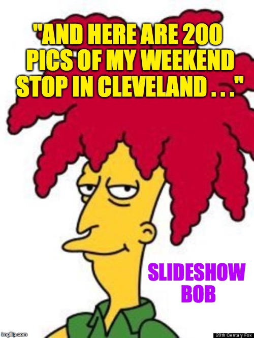 "Make some excuse and get out now or you're gonna have a bad time. | ""AND HERE ARE 200 PICS OF MY WEEKEND STOP IN CLEVELAND . . ."" SLIDESHOW BOB 