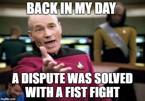 Picard Wtf Meme | BACK IN MY DAY A DISPUTE WAS SOLVED WITH A FIST FIGHT | image tagged in memes,picard wtf | made w/ Imgflip meme maker