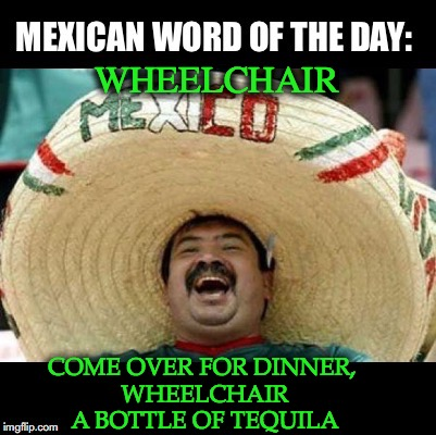 Mexican Word of the Day (LARGE) | WHEELCHAIR COME OVER FOR DINNER, WHEELCHAIR A BOTTLE OF TEQUILA | image tagged in mexican word of the day large | made w/ Imgflip meme maker