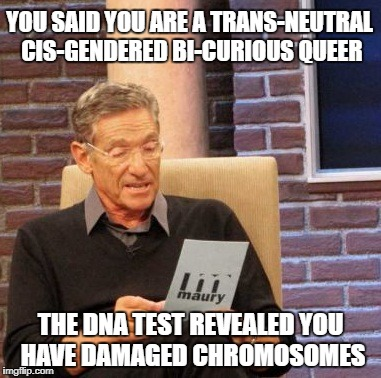 Maury DNA Test | YOU SAID YOU ARE A TRANS-NEUTRAL CIS-GENDERED BI-CURIOUS QUEER THE DNA TEST REVEALED YOU HAVE DAMAGED CHROMOSOMES | image tagged in memes,maury lie detector | made w/ Imgflip meme maker