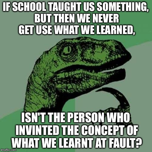 I wonder... | IF SCHOOL TAUGHT US SOMETHING, BUT THEN WE NEVER GET USE WHAT WE LEARNED, ISN'T THE PERSON WHO INVINTED THE CONCEPT OF WHAT WE LEARNT AT FAU | image tagged in memes,philosoraptor,school,question,odd,think about it | made w/ Imgflip meme maker