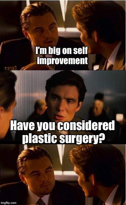Inception Meme | I'm big on self improvement Have you considered plastic surgery? | image tagged in memes,inception | made w/ Imgflip meme maker