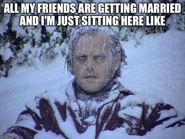 Jack Nicholson The Shining Snow Meme | ALL MY FRIENDS ARE GETTING MARRIED AND I'M JUST SITTING HERE LIKE | image tagged in memes,jack nicholson the shining snow | made w/ Imgflip meme maker