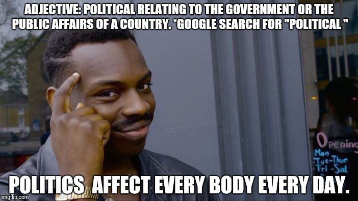 "Roll Safe Think About It Meme |  ADJECTIVE: POLITICAL RELATING TO THE GOVERNMENT OR THE PUBLIC AFFAIRS OF A COUNTRY. *GOOGLE SEARCH FOR ""POLITICAL ""; POLITICS  AFFECT EVERY BODY EVERY DAY. 