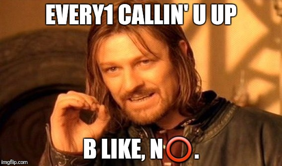 One Does Not Simply Meme | EVERY1 CALLIN' U UP B LIKE, N⭕. | image tagged in memes,one does not simply | made w/ Imgflip meme maker