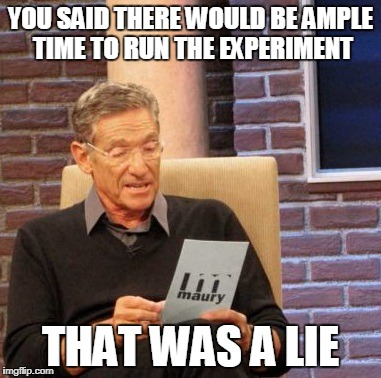 Maury Lie Detector Meme | YOU SAID THERE WOULD BE AMPLE TIME TO RUN THE EXPERIMENT THAT WAS A LIE | image tagged in memes,maury lie detector | made w/ Imgflip meme maker