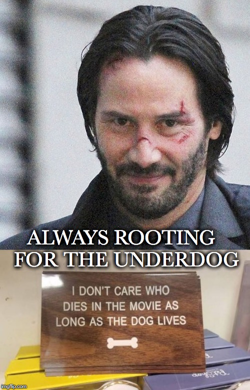Dogs In Movies | ALWAYS ROOTING  FOR THE UNDERDOG | image tagged in keanu reeves,dogs | made w/ Imgflip meme maker