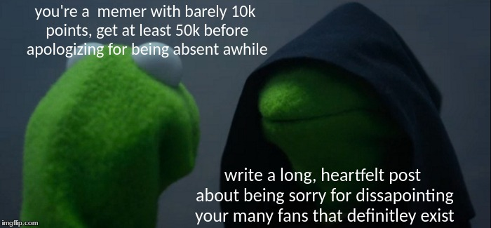 leaderboard wannabe | you're a  memer with barely 10k points, get at least 50k before apologizing for being absent awhile write a long, heartfelt post about being | image tagged in memes,evil kermit,funny,leaderboard,wannabe,10k | made w/ Imgflip meme maker