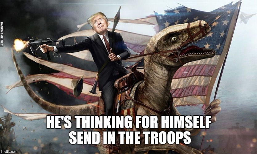 HE'S THINKING FOR HIMSELF SEND IN THE TROOPS | made w/ Imgflip meme maker