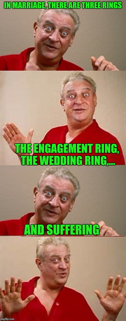 Bad Pun Rodney Dangerfield | IN MARRIAGE, THERE ARE THREE RINGS AND SUFFERING THE ENGAGEMENT RING, THE WEDDING RING,... | image tagged in bad pun rodney dangerfield,rings,marriage,pipe_picasso | made w/ Imgflip meme maker