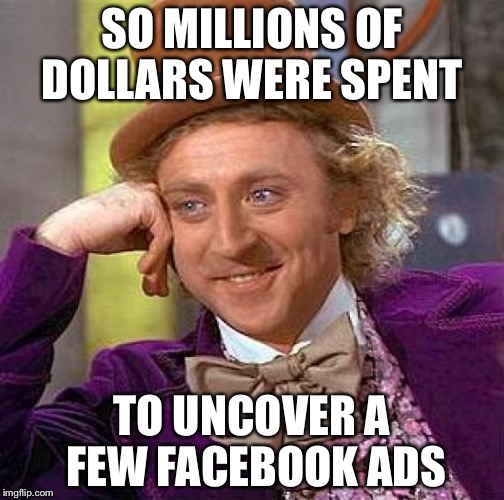 Creepy Condescending Wonka Meme | SO MILLIONS OF DOLLARS WERE SPENT TO UNCOVER A FEW FACEBOOK ADS | image tagged in memes,creepy condescending wonka | made w/ Imgflip meme maker