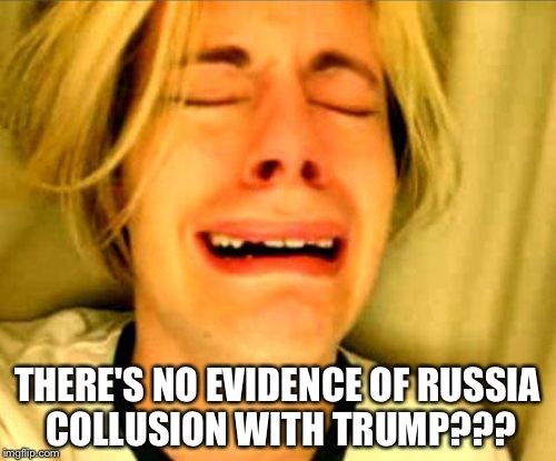 Crying blonde | THERE'S NO EVIDENCE OF RUSSIA COLLUSION WITH TRUMP??? | image tagged in crying blonde | made w/ Imgflip meme maker