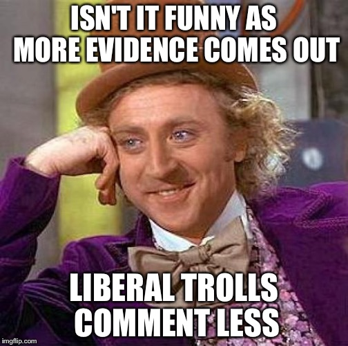 Creepy Condescending Wonka Meme | ISN'T IT FUNNY AS MORE EVIDENCE COMES OUT LIBERAL TROLLS COMMENT LESS | image tagged in memes,creepy condescending wonka | made w/ Imgflip meme maker