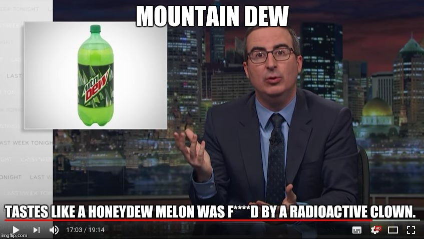 MOUNTAIN DEW TASTES LIKE A HONEYDEW MELON WAS F****D BY A RADIOACTIVE CLOWN. | image tagged in john oliver simile | made w/ Imgflip meme maker